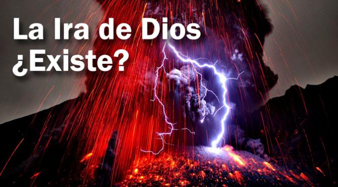 La Ira de Dios – ¿Existe? (Primera Parte)